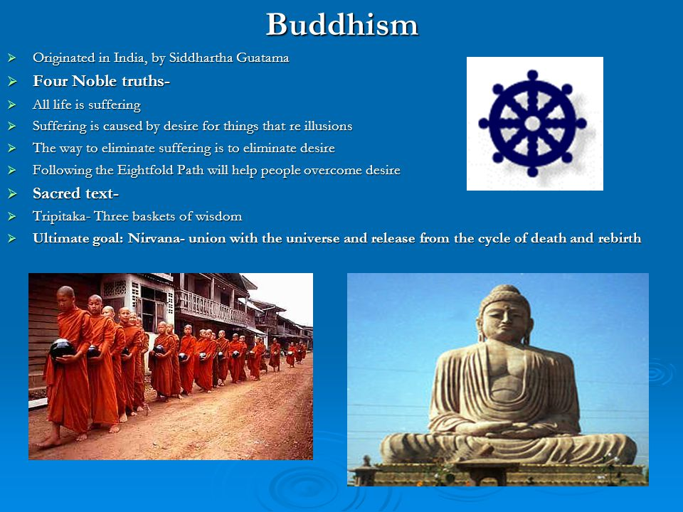 Originated in India, by Siddhartha Guatama. Four Noble truths- All life is suffering. Suffering is caused by desire for things that re illusions. The way to eliminate suffering is to eliminate desire. Following the Eightfold Path will help people overcome desire. Sacred text- Tripitaka- Three baskets of wisdom. Ultimate goal: Nirvana- union with the universe and release from the cycle of death and rebirth.