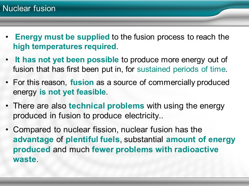 It has not yet been possible to produce more energy out of fusion that has first been put in, for sustained periods of time. For this reason, fusion as a source of commercially produced energy is not yet feasible. There are also technical problems with using the energy produced in fusion to produce electricity.. Compared to nuclear fission, nuclear fusion has the advantage of plentiful fuels, substantial amount of energy produced and much fewer problems with radioactive waste.